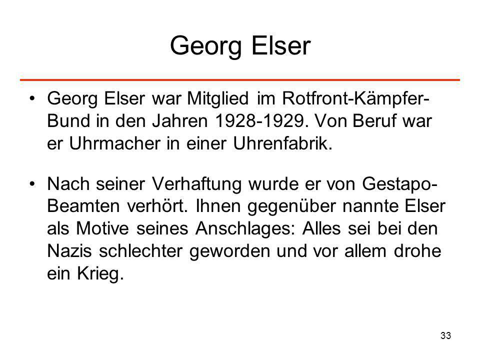 33 Georg Elser Georg Elser war Mitglied im Rotfront-Kämpfer- Bund in den Jahren 1928-1929. Von Beruf war er Uhrmacher in einer Uhrenfabrik. Nach seine