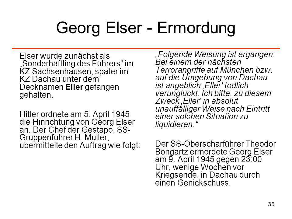 35 Georg Elser - Ermordung Elser wurde zunächst als Sonderhäftling des Führers im KZ Sachsenhausen, später im KZ Dachau unter dem Decknamen Eller gefa