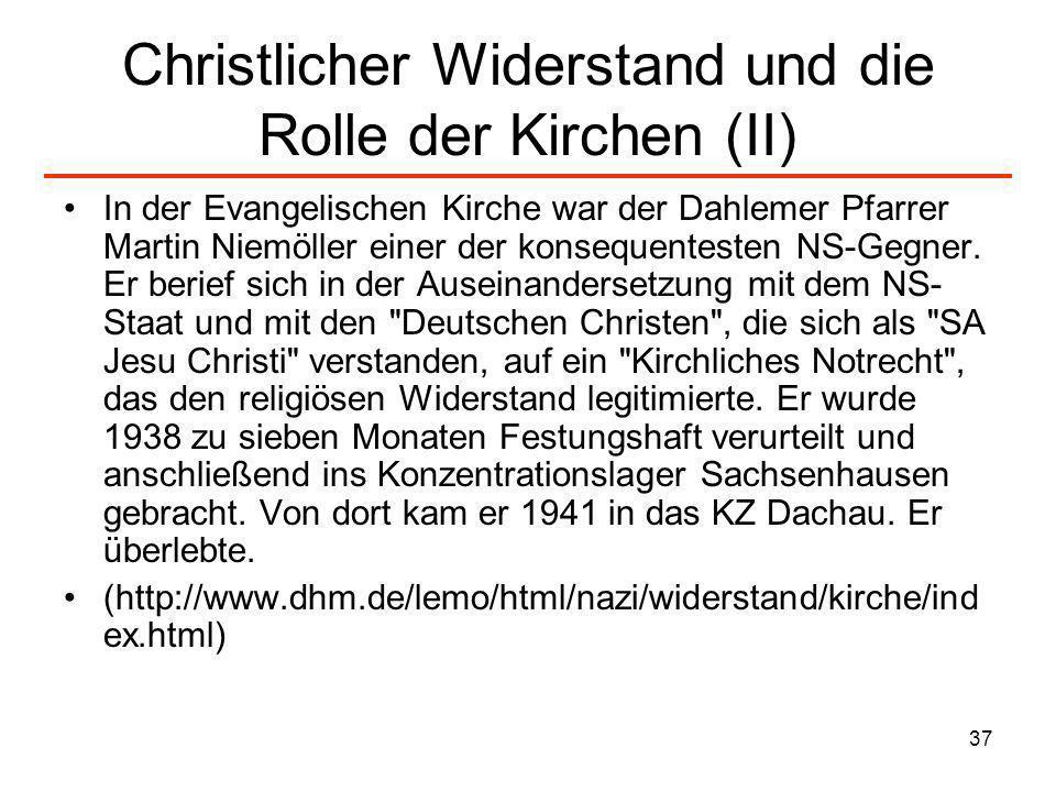 37 Christlicher Widerstand und die Rolle der Kirchen (II) In der Evangelischen Kirche war der Dahlemer Pfarrer Martin Niemöller einer der konsequentes