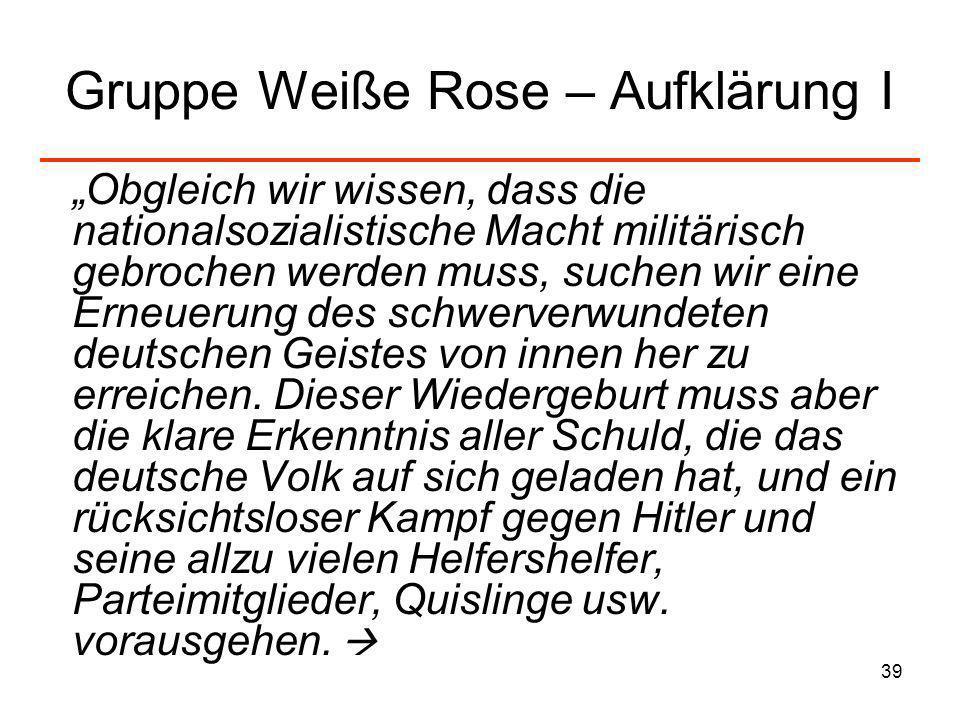 39 Gruppe Weiße Rose – Aufklärung I Obgleich wir wissen, dass die nationalsozialistische Macht militärisch gebrochen werden muss, suchen wir eine Erne