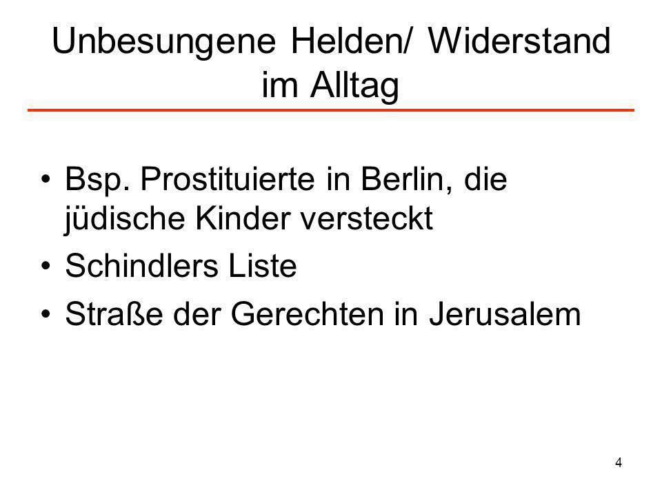 4 Unbesungene Helden/ Widerstand im Alltag Bsp. Prostituierte in Berlin, die jüdische Kinder versteckt Schindlers Liste Straße der Gerechten in Jerusa