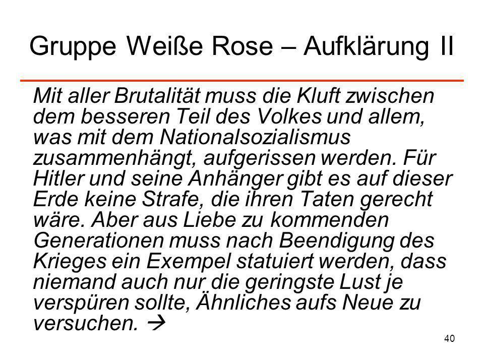 40 Gruppe Weiße Rose – Aufklärung II Mit aller Brutalität muss die Kluft zwischen dem besseren Teil des Volkes und allem, was mit dem Nationalsozialis