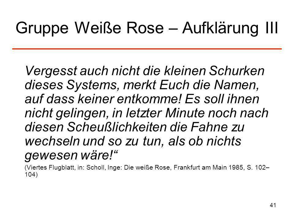 41 Gruppe Weiße Rose – Aufklärung III Vergesst auch nicht die kleinen Schurken dieses Systems, merkt Euch die Namen, auf dass keiner entkomme! Es soll