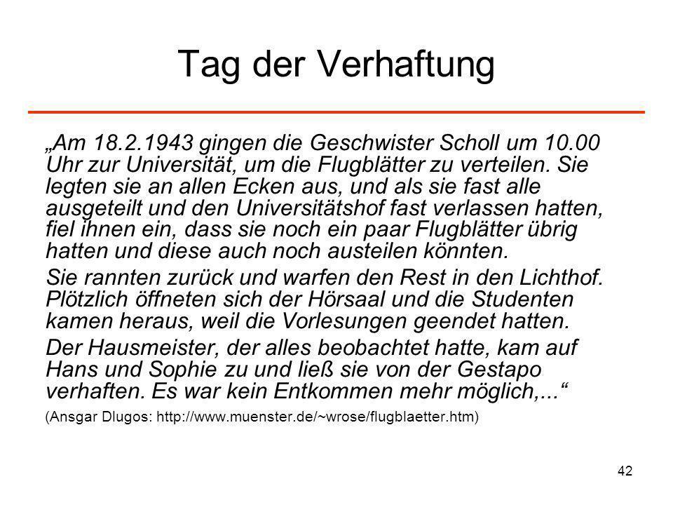 42 Tag der Verhaftung Am 18.2.1943 gingen die Geschwister Scholl um 10.00 Uhr zur Universität, um die Flugblätter zu verteilen. Sie legten sie an alle
