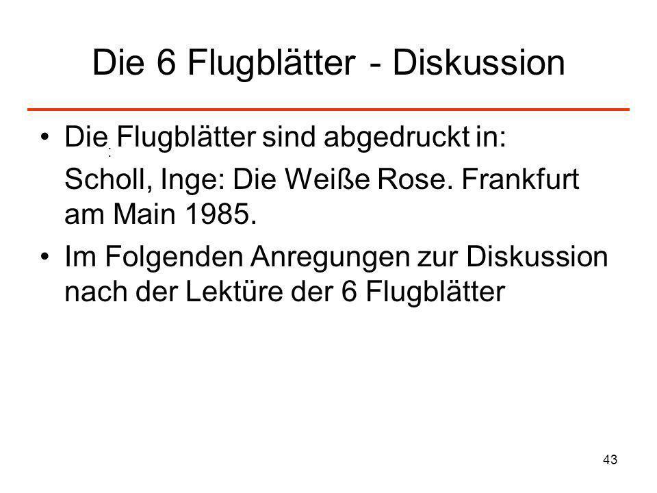 43 Die 6 Flugblätter - Diskussion Die Flugblätter sind abgedruckt in: Scholl, Inge: Die Weiße Rose. Frankfurt am Main 1985. Im Folgenden Anregungen zu