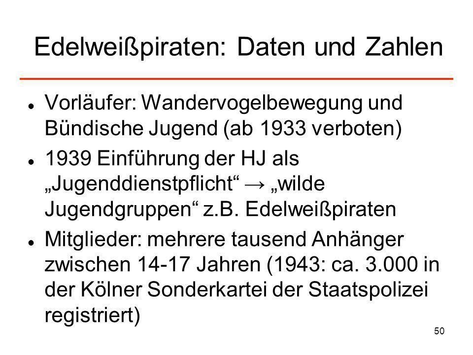 50 Edelweißpiraten: Daten und Zahlen Vorläufer: Wandervogelbewegung und Bündische Jugend (ab 1933 verboten) 1939 Einführung der HJ als Jugenddienstpfl