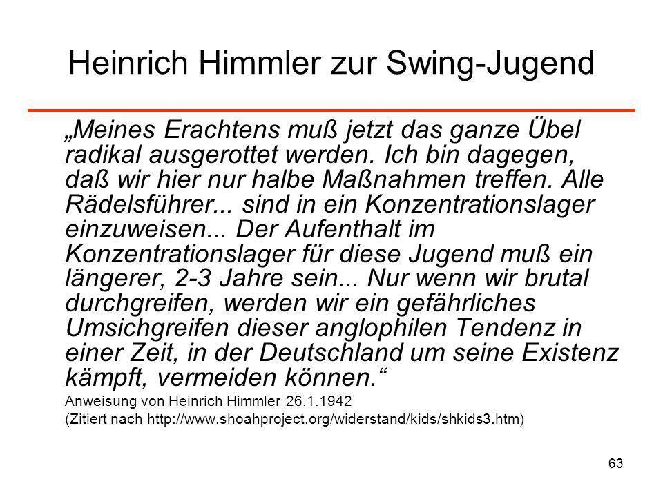 63 Heinrich Himmler zur Swing-Jugend Meines Erachtens muß jetzt das ganze Übel radikal ausgerottet werden. Ich bin dagegen, daß wir hier nur halbe Maß