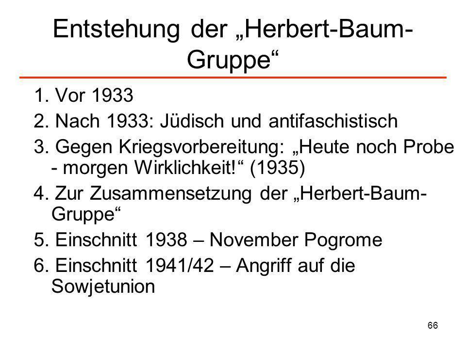 66 Entstehung der Herbert-Baum- Gruppe 1. Vor 1933 2. Nach 1933: Jüdisch und antifaschistisch 3. Gegen Kriegsvorbereitung: Heute noch Probe - morgen W