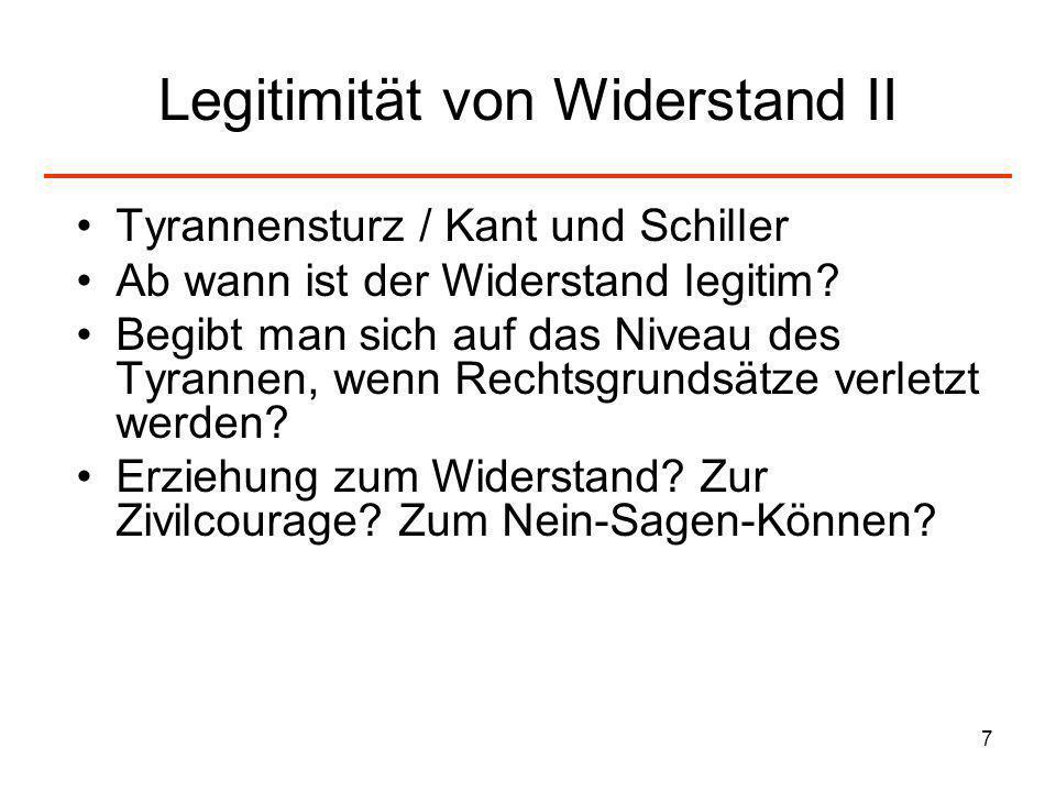 7 Legitimität von Widerstand II Tyrannensturz / Kant und Schiller Ab wann ist der Widerstand legitim? Begibt man sich auf das Niveau des Tyrannen, wen