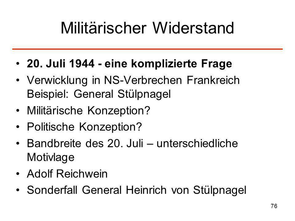 76 Militärischer Widerstand 20. Juli 1944 - eine komplizierte Frage Verwicklung in NS-Verbrechen Frankreich Beispiel: General Stülpnagel Militärische