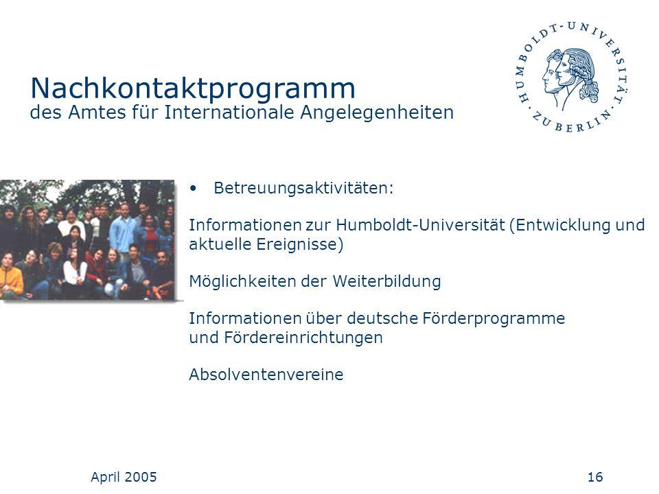 April 200516 Nachkontaktprogramm des Amtes für Internationale Angelegenheiten Betreuungsaktivitäten: Informationen zur Humboldt-Universität (Entwicklu