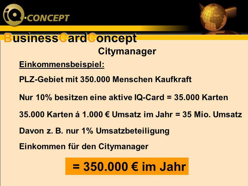 BusinessCardConcept Citymanager Einkommensbeispiel: PLZ-Gebiet mit 350.000 Menschen Kaufkraft Nur 10% besitzen eine aktive IQ-Card = 35.000 Karten 35.
