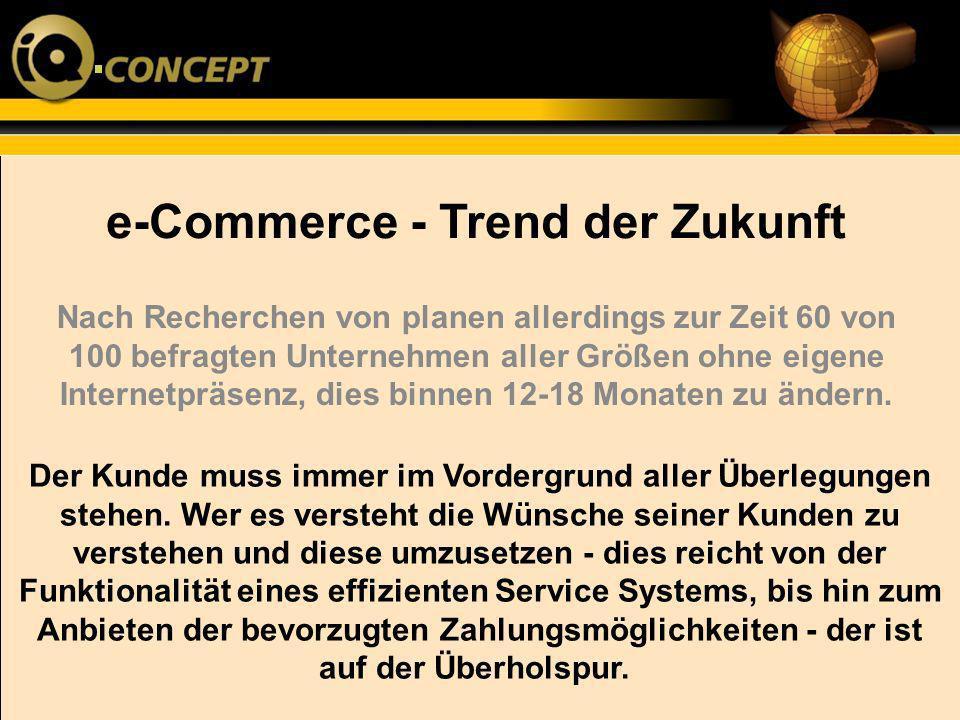 e-Commerce - Trend der Zukunft Der Kunde muss immer im Vordergrund aller Überlegungen stehen. Wer es versteht die Wünsche seiner Kunden zu verstehen u