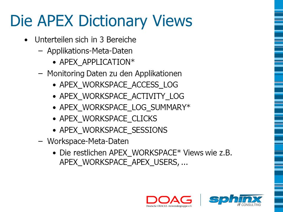 Unterteilen sich in 3 Bereiche –Applikations-Meta-Daten APEX_APPLICATION* –Monitoring Daten zu den Applikationen APEX_WORKSPACE_ACCESS_LOG APEX_WORKSP