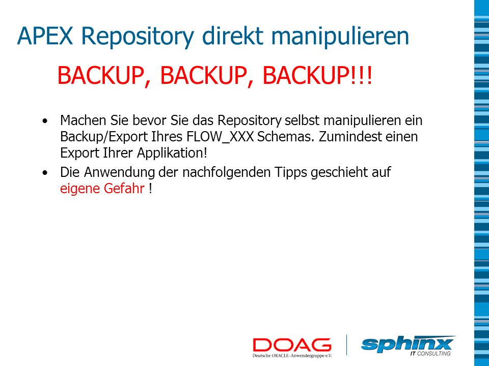 APEX Repository direkt manipulieren BACKUP, BACKUP, BACKUP!!! Machen Sie bevor Sie das Repository selbst manipulieren ein Backup/Export Ihres FLOW_XXX