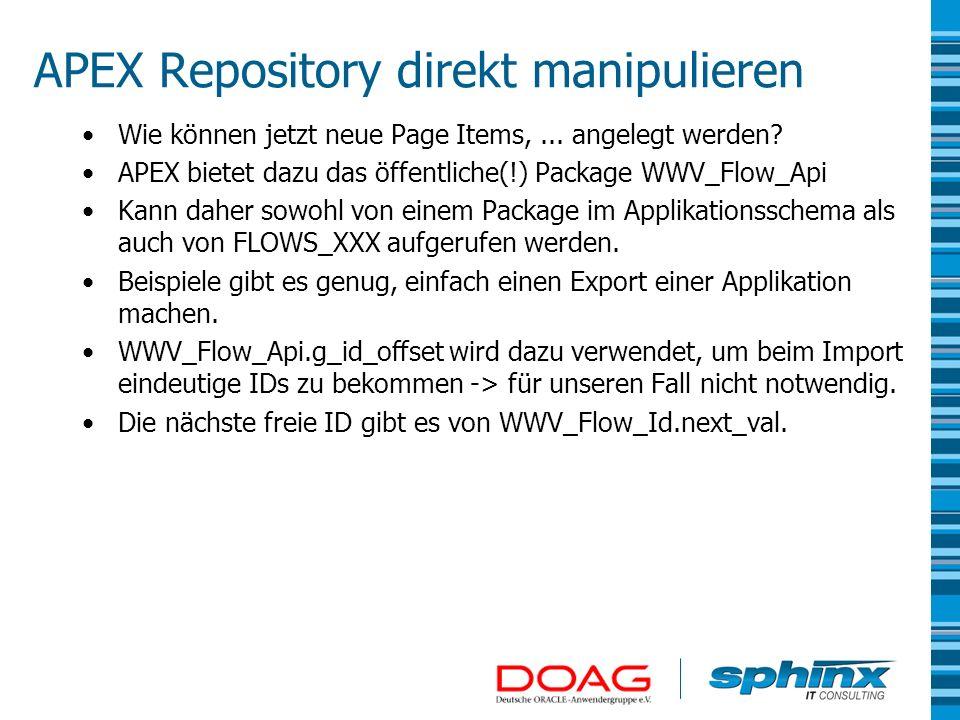 APEX Repository direkt manipulieren Wie können jetzt neue Page Items,... angelegt werden? APEX bietet dazu das öffentliche(!) Package WWV_Flow_Api Kan