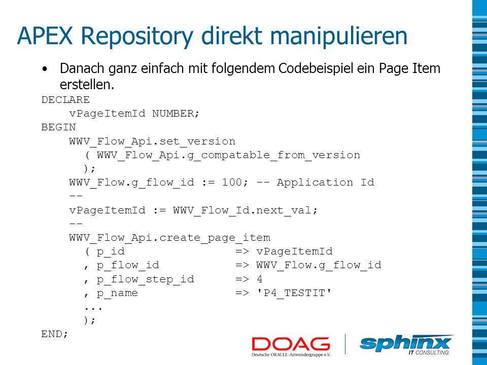 APEX Repository direkt manipulieren Danach ganz einfach mit folgendem Codebeispiel ein Page Item erstellen. DECLARE vPageItemId NUMBER; BEGIN WWV_Flow