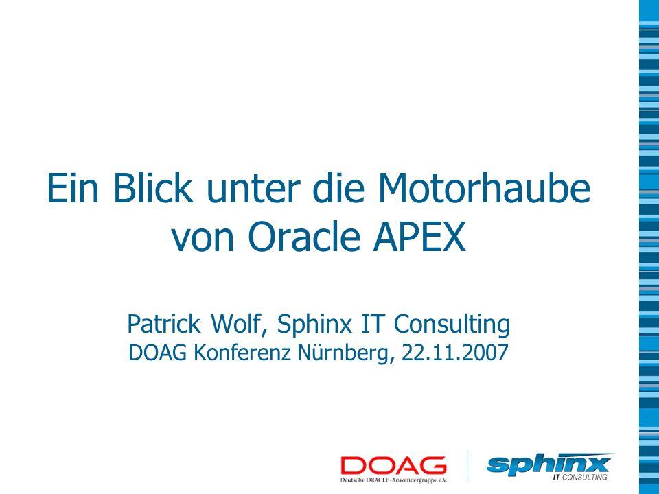 Ein Blick unter die Motorhaube von Oracle APEX Patrick Wolf, Sphinx IT Consulting DOAG Konferenz Nürnberg, 22.11.2007