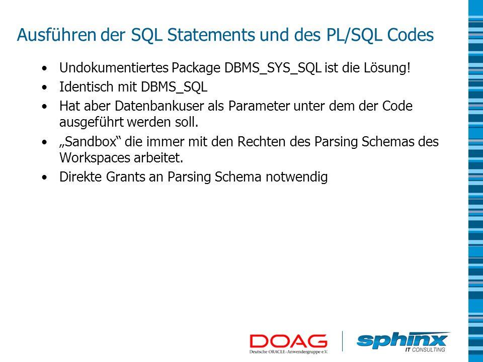 Ausführen der SQL Statements und des PL/SQL Codes Undokumentiertes Package DBMS_SYS_SQL ist die Lösung! Identisch mit DBMS_SQL Hat aber Datenbankuser