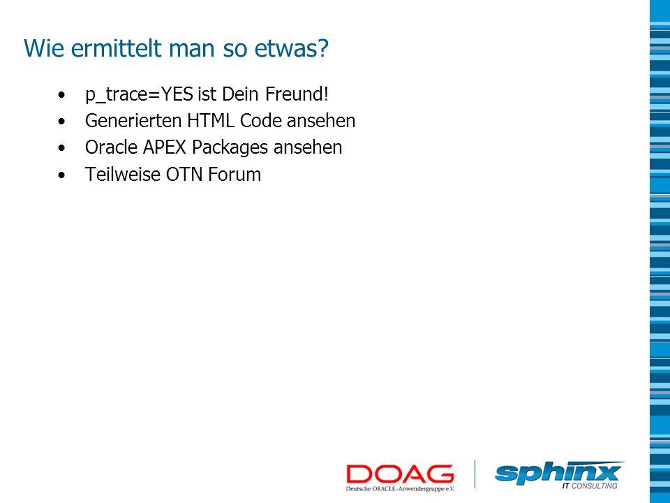 Wie ermittelt man so etwas? p_trace=YES ist Dein Freund! Generierten HTML Code ansehen Oracle APEX Packages ansehen Teilweise OTN Forum