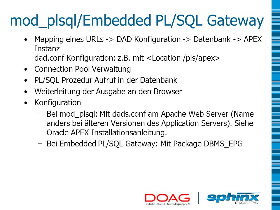 Connection Pool Immer mit dem User APEX_PUBLIC_USER/HTMLDB_PUBLIC_USER/ANONYMOUS/im DAD konfigurierten User Schnellerer Verbindungsaufbau da DB Sessions wiederbenutzt werden können Limitierung der gleichzeitigen Datenbank Sessions Oracle APEX Session ist nicht einer dezidierten Datenbank Session zugeordnet.