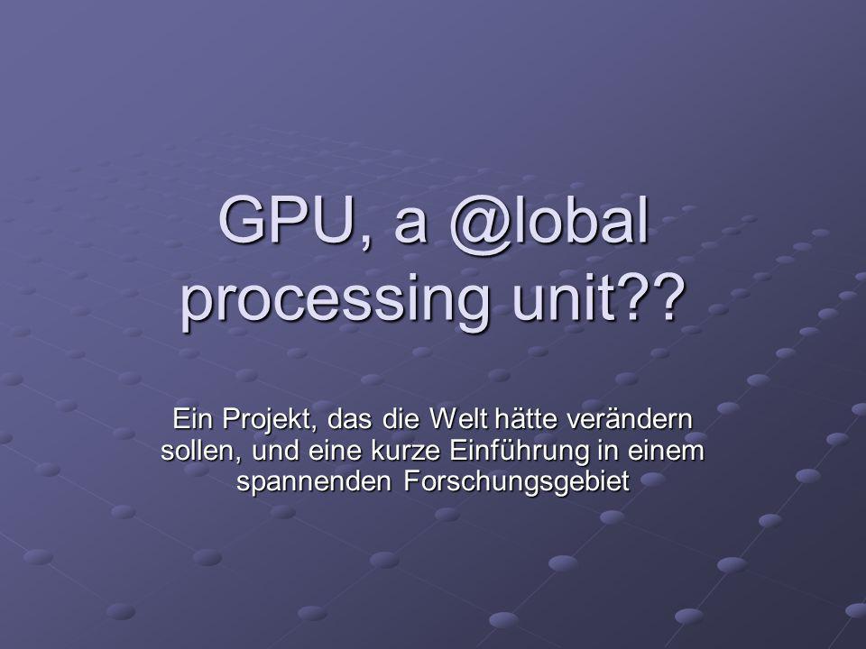 GPU, a @lobal processing unit?? Ein Projekt, das die Welt hätte verändern sollen, und eine kurze Einführung in einem spannenden Forschungsgebiet