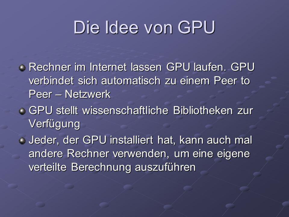 Die Idee von GPU Rechner im Internet lassen GPU laufen. GPU verbindet sich automatisch zu einem Peer to Peer – Netzwerk GPU stellt wissenschaftliche B