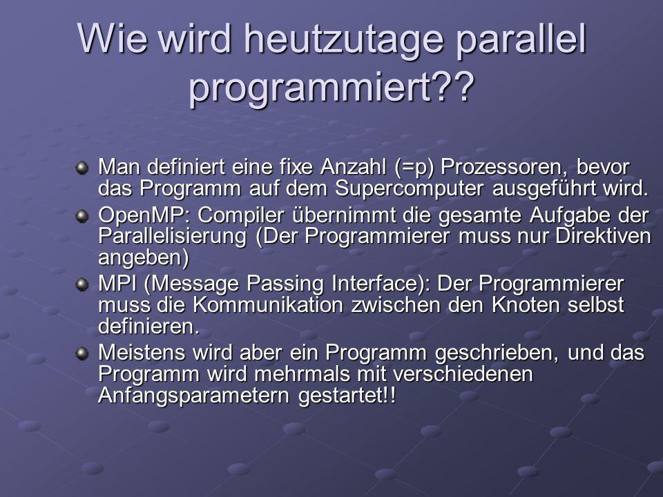 Vergleich von Supercomputer - Anordnungen Dieser Laptop führt etwa eine halbe Milliarde Operationen pro Sekunde aus = ½ GigaFlop, das war die Leistung eines Supercomputers vor 10 Jahren Ein Supercomputer mit Shared Memory (= alle Prozesse greifen auf dem gleichen Speicher zu), etwa 470 Gigaflops (HP Superdome) Linux Beowulf Cluster mit Distributed Memory und 502 Prozessoren (jeder Prozess hat eigenen Speicher), etwa 266 Gigaflops