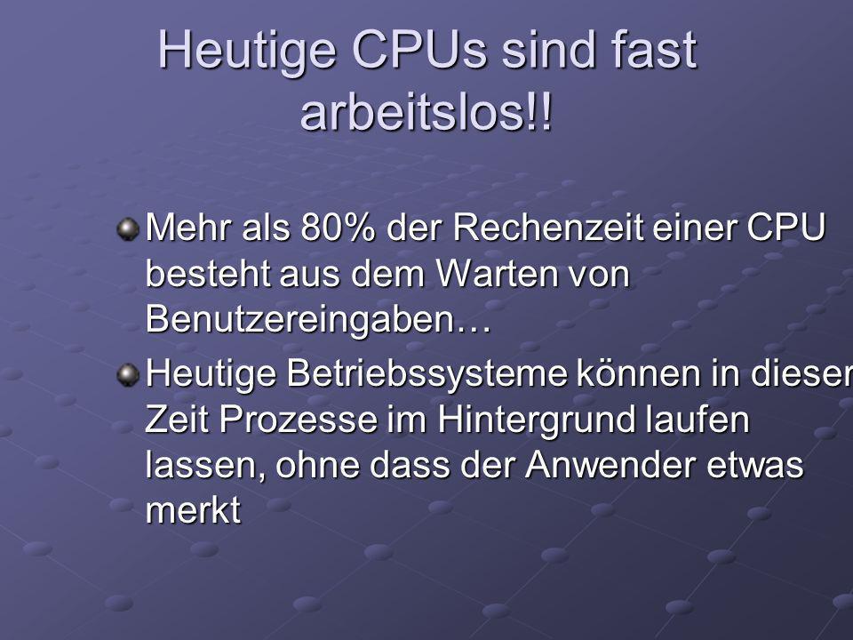 Heutige CPUs sind fast arbeitslos!! Mehr als 80% der Rechenzeit einer CPU besteht aus dem Warten von Benutzereingaben… Heutige Betriebssysteme können