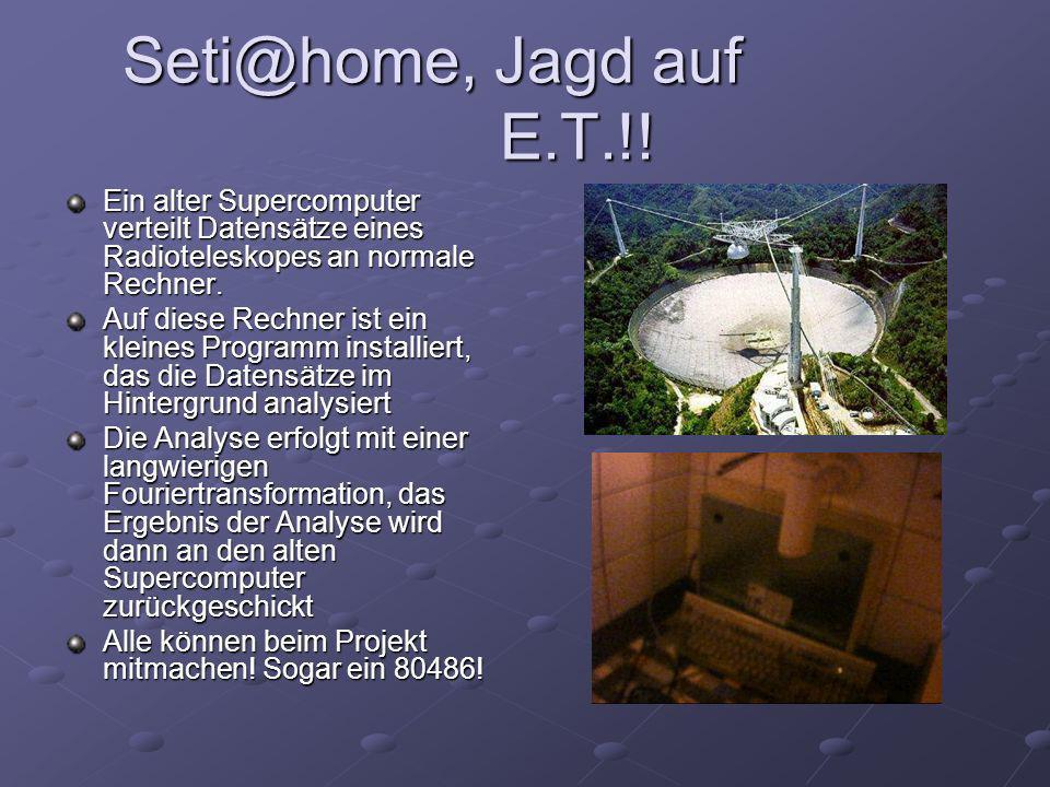 Seti@home, Jagd auf E.T.!! Seti@home, Jagd auf E.T.!! Ein alter Supercomputer verteilt Datensätze eines Radioteleskopes an normale Rechner. Auf diese
