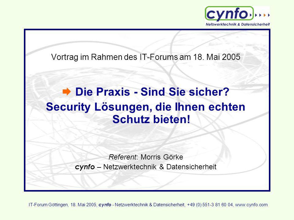 Vortrag im Rahmen des IT-Forums am 18. Mai 2005 Die Praxis - Sind Sie sicher? Security Lösungen, die Ihnen echten Schutz bieten! Referent: Morris Görk