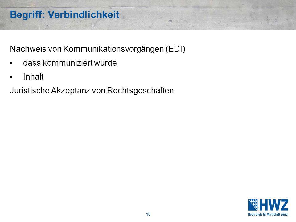 10 Begriff: Verbindlichkeit Nachweis von Kommunikationsvorgängen (EDI) dass kommuniziert wurde Inhalt Juristische Akzeptanz von Rechtsgeschäften