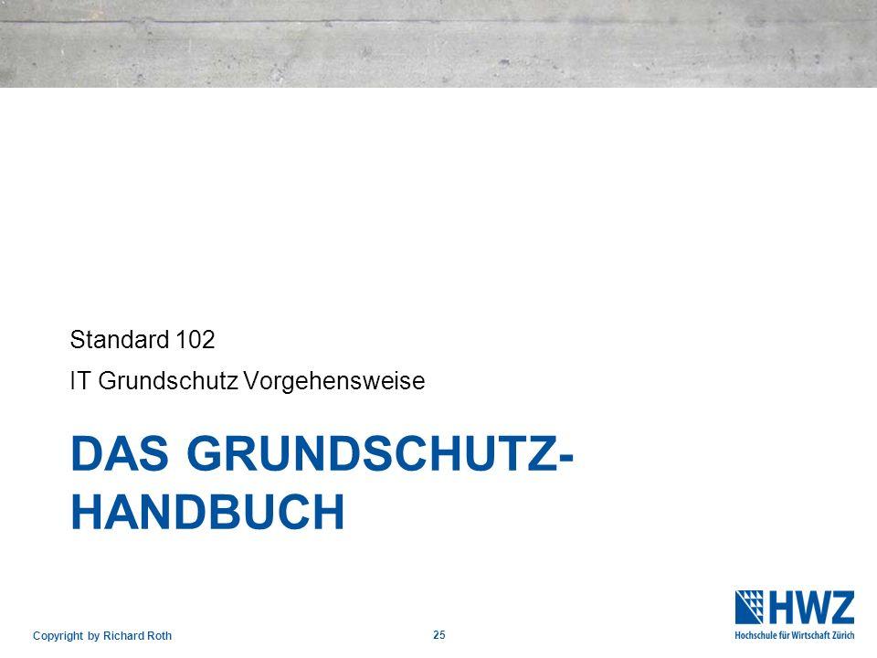 DAS GRUNDSCHUTZ- HANDBUCH Standard 102 IT Grundschutz Vorgehensweise 25 Copyright by Richard Roth