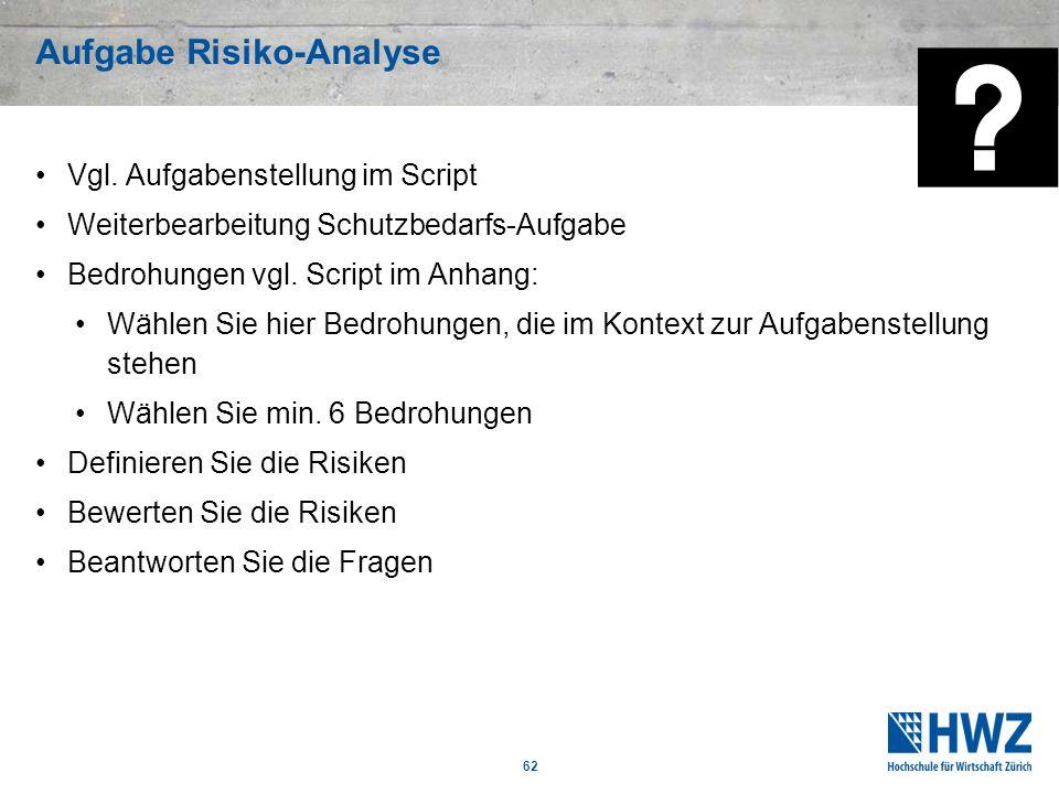 62 Aufgabe Risiko-Analyse Vgl. Aufgabenstellung im Script Weiterbearbeitung Schutzbedarfs-Aufgabe Bedrohungen vgl. Script im Anhang: Wählen Sie hier B