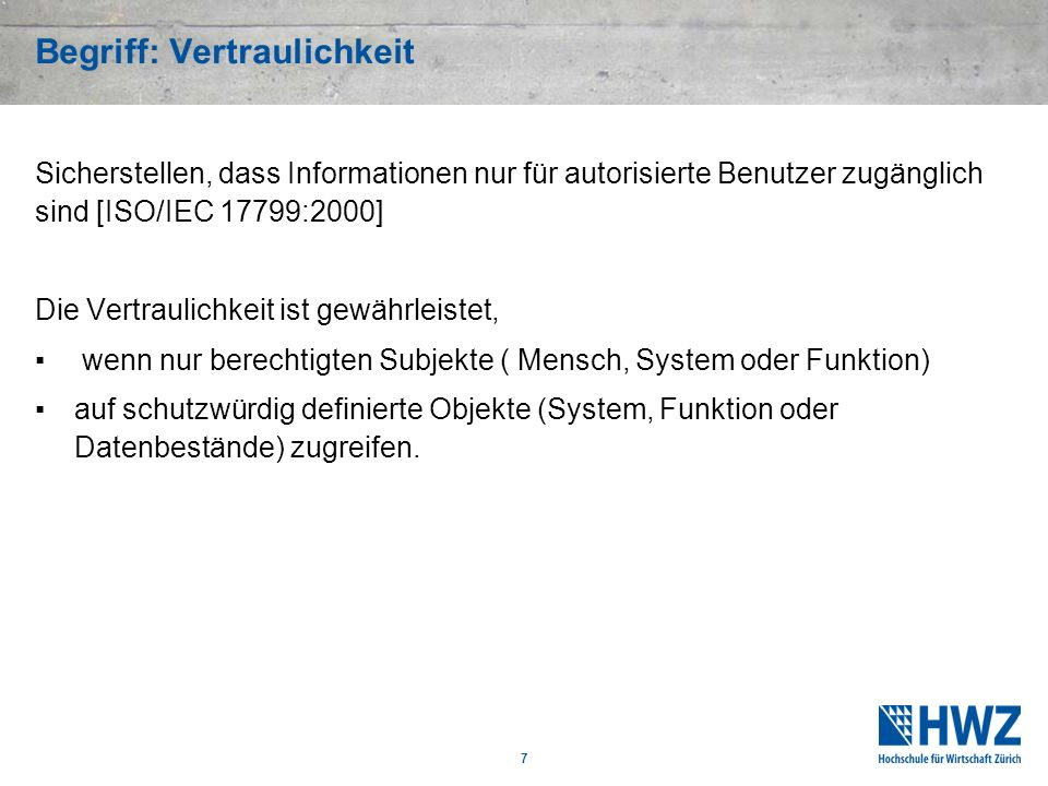7 Begriff: Vertraulichkeit Sicherstellen, dass Informationen nur für autorisierte Benutzer zugänglich sind [ISO/IEC 17799:2000] Die Vertraulichkeit is
