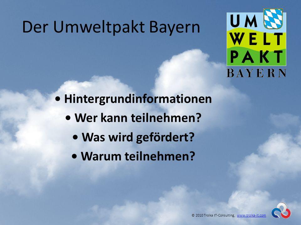 Der Umweltpakt Bayern Hintergrundinformationen Wer kann teilnehmen? Was wird gefördert? Warum teilnehmen? © 2010 Troika IT-Consulting, www.troika-it.c