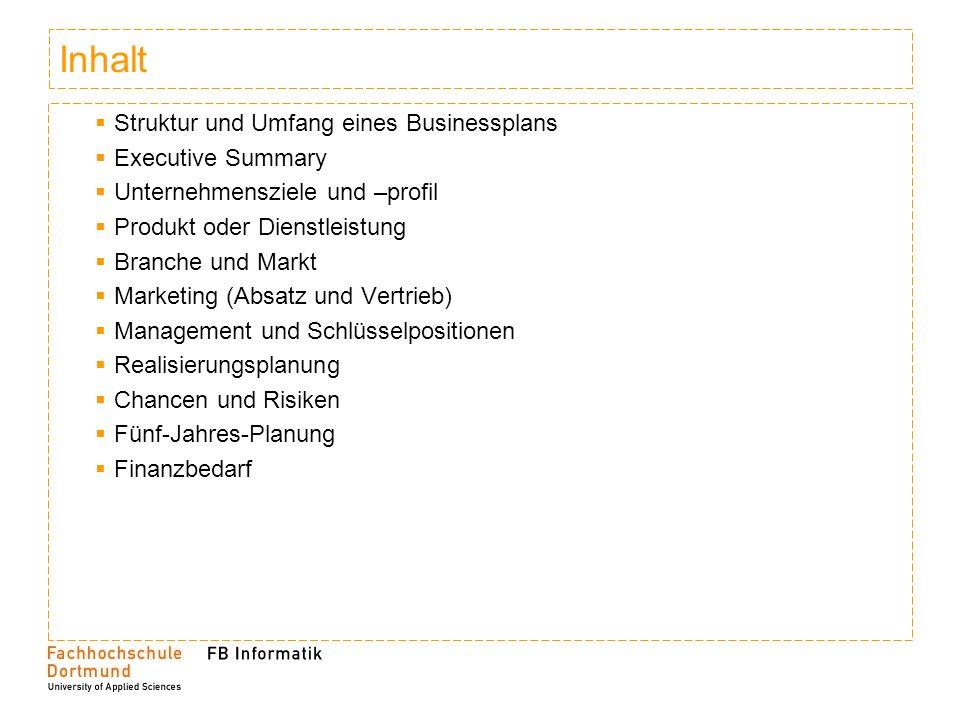 Inhalt Struktur und Umfang eines Businessplans Executive Summary Unternehmensziele und –profil Produkt oder Dienstleistung Branche und Markt Marketing (Absatz und Vertrieb) Management und Schlüsselpositionen Realisierungsplanung Chancen und Risiken Fünf-Jahres-Planung Finanzbedarf