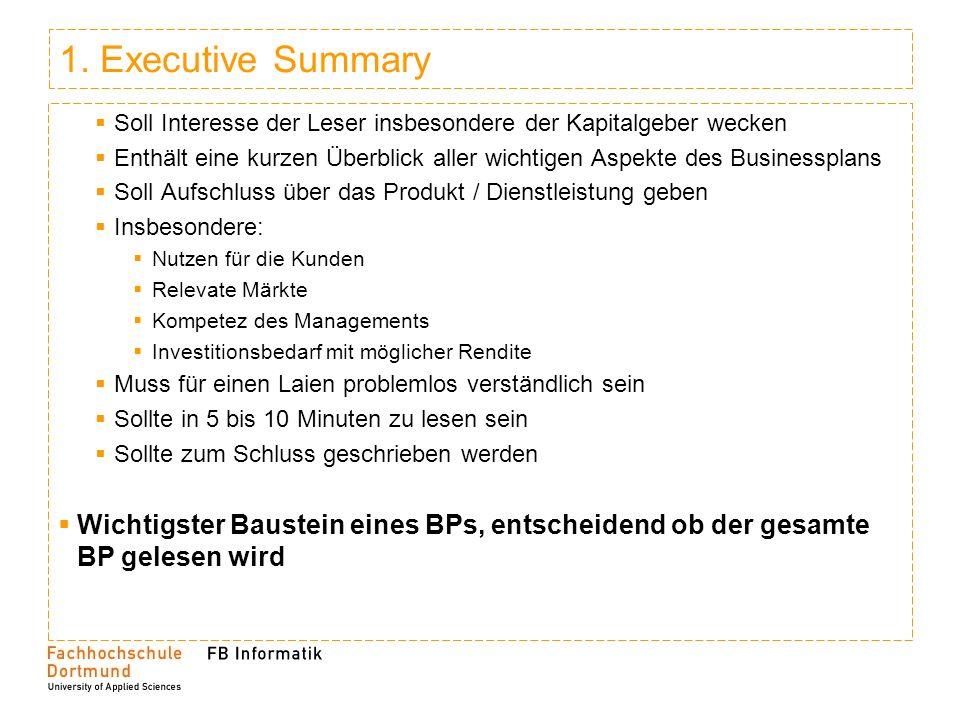 1. Executive Summary Soll Interesse der Leser insbesondere der Kapitalgeber wecken Enthält eine kurzen Überblick aller wichtigen Aspekte des Businessp