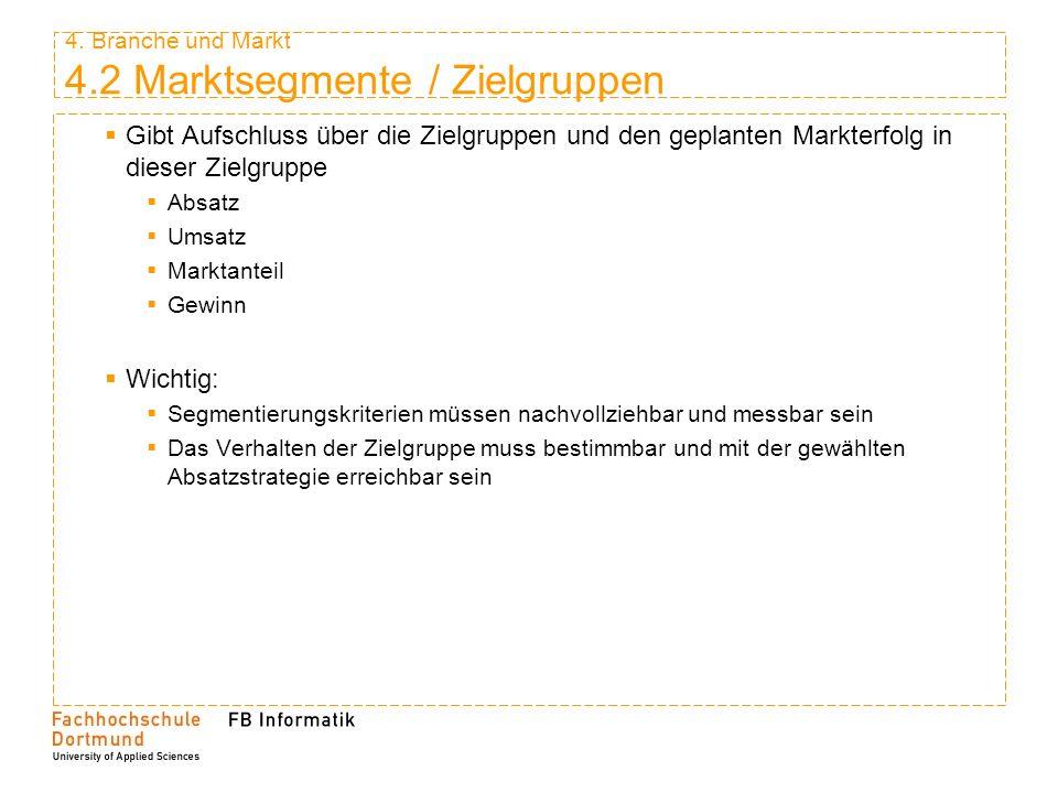 4. Branche und Markt 4.2 Marktsegmente / Zielgruppen Gibt Aufschluss über die Zielgruppen und den geplanten Markterfolg in dieser Zielgruppe Absatz Um