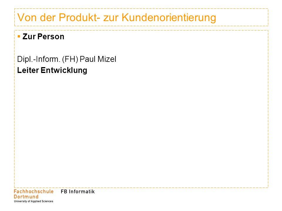 Von der Produkt- zur Kundenorientierung Zur Person Dipl.-Inform. (FH) Paul Mizel Leiter Entwicklung