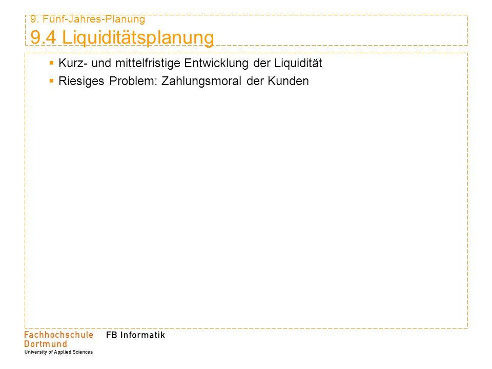 9. Fünf-Jahres-Planung 9.4 Liquiditätsplanung Kurz- und mittelfristige Entwicklung der Liquidität Riesiges Problem: Zahlungsmoral der Kunden