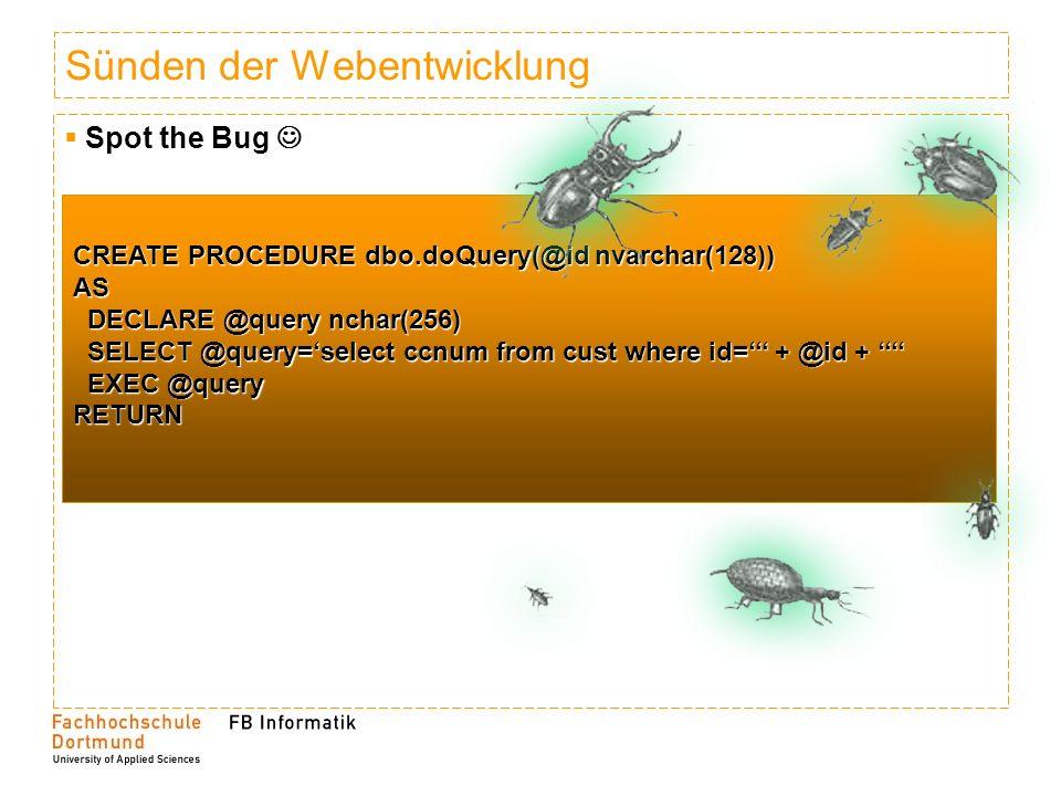 Sünden der Webentwicklung SQLInjection SQLInjection CREATE PROCEDURE dbo.doQuery(@id nvarchar(128)) AS DECLARE @query nchar(256) DECLARE @query nchar(256) SELECT @query=select * from cust where id= + @id + SELECT @query=select * from cust where id= + @id + EXEC @query EXEC @queryRETURN Id=1 OR 1=1 Id=1 OR 1=1 CREATE PROCEDURE dbo.doQuery(@id nvarchar(128)) CREATE PROCEDURE dbo.doQuery(@id nvarchar(128))AS DECLARE @query nchar(256) DECLARE @query nchar(256) SELECT @query=select * from cust where id=1 OR 1=1 SELECT @query=select * from cust where id=1 OR 1=1 EXEC @query EXEC @queryRETURN Id=1 DROP TABLE cust -- Id=1 DROP TABLE cust -- Id=1 exec xp_cmdshell( defrag.exe ) -- Id=1 exec xp_cmdshell( defrag.exe ) -- Abhilfe.