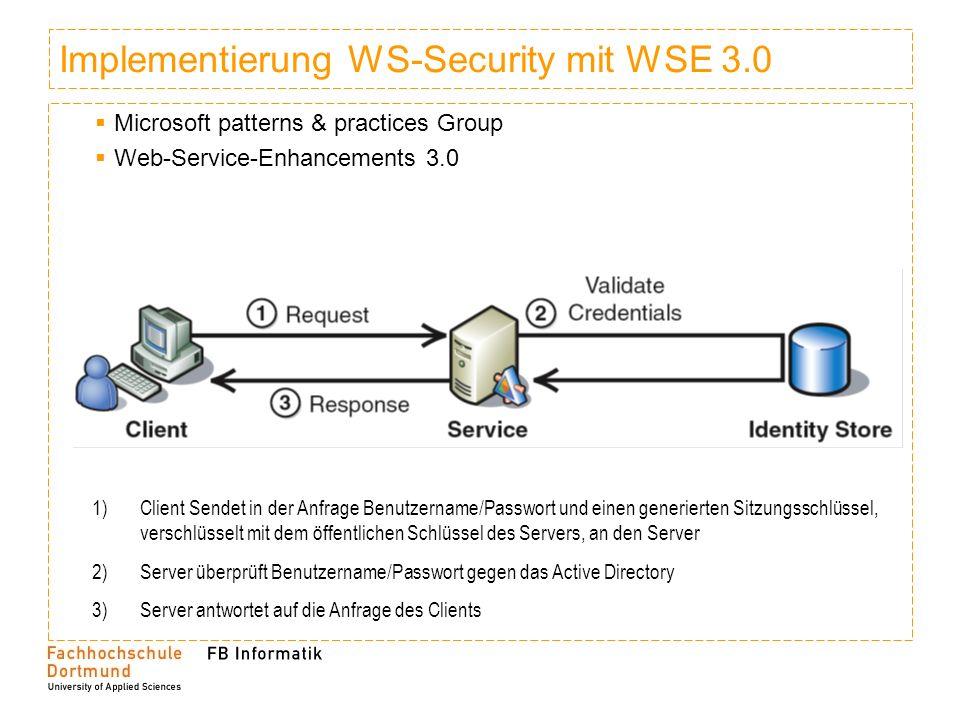 Implementierung WS-Security mit WSE 3.0 Microsoft patterns & practices Group Web-Service-Enhancements 3.0 1)Client Sendet in der Anfrage Benutzername/