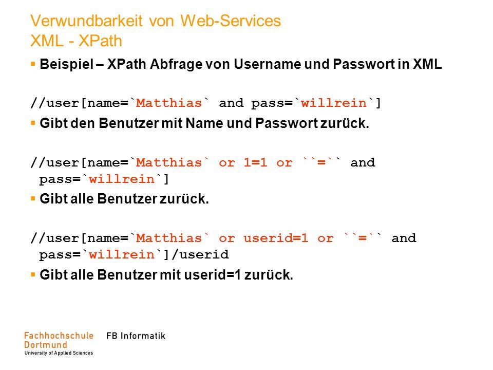 Verwundbarkeit von Web-Services XML - XPath Beispiel – XPath Abfrage von Username und Passwort in XML //user[name=`Matthias` and pass=`willrein`] Gibt
