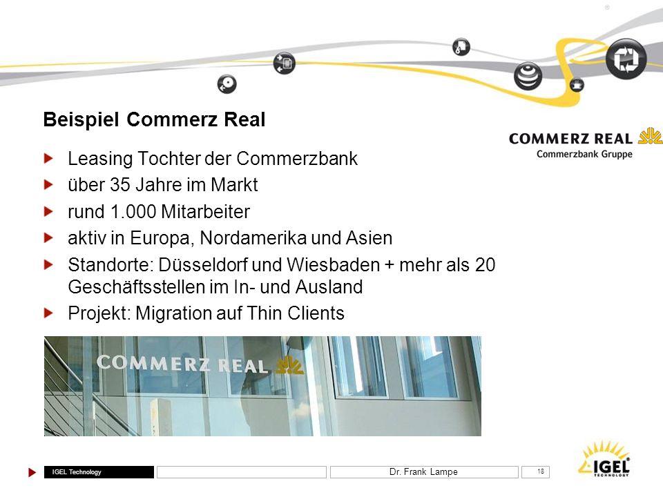 IGEL Technology ® Dr. Frank Lampe 18 Beispiel Commerz Real Leasing Tochter der Commerzbank über 35 Jahre im Markt rund 1.000 Mitarbeiter aktiv in Euro