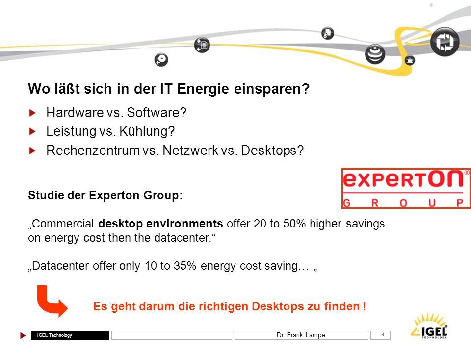 IGEL Technology ® Dr. Frank Lampe 4 Wo läßt sich in der IT Energie einsparen? Hardware vs. Software? Leistung vs. Kühlung? Rechenzentrum vs. Netzwerk