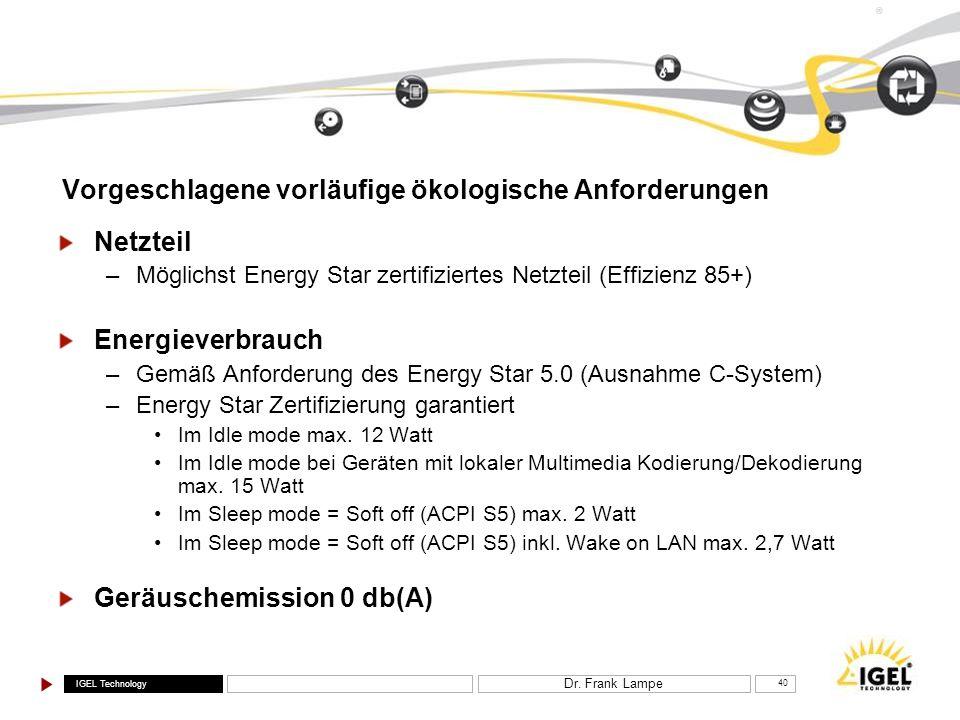 IGEL Technology ® Dr. Frank Lampe 40 Vorgeschlagene vorläufige ökologische Anforderungen Netzteil –Möglichst Energy Star zertifiziertes Netzteil (Effi