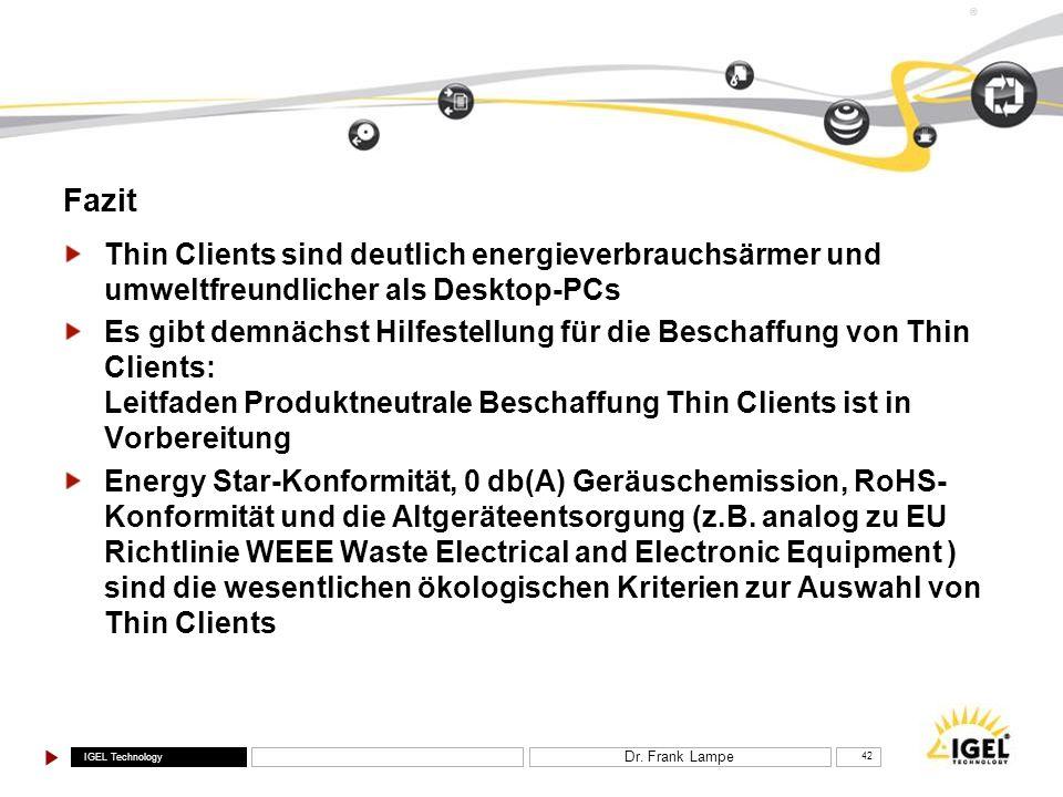 IGEL Technology ® Dr. Frank Lampe 42 Fazit Thin Clients sind deutlich energieverbrauchsärmer und umweltfreundlicher als Desktop-PCs Es gibt demnächst