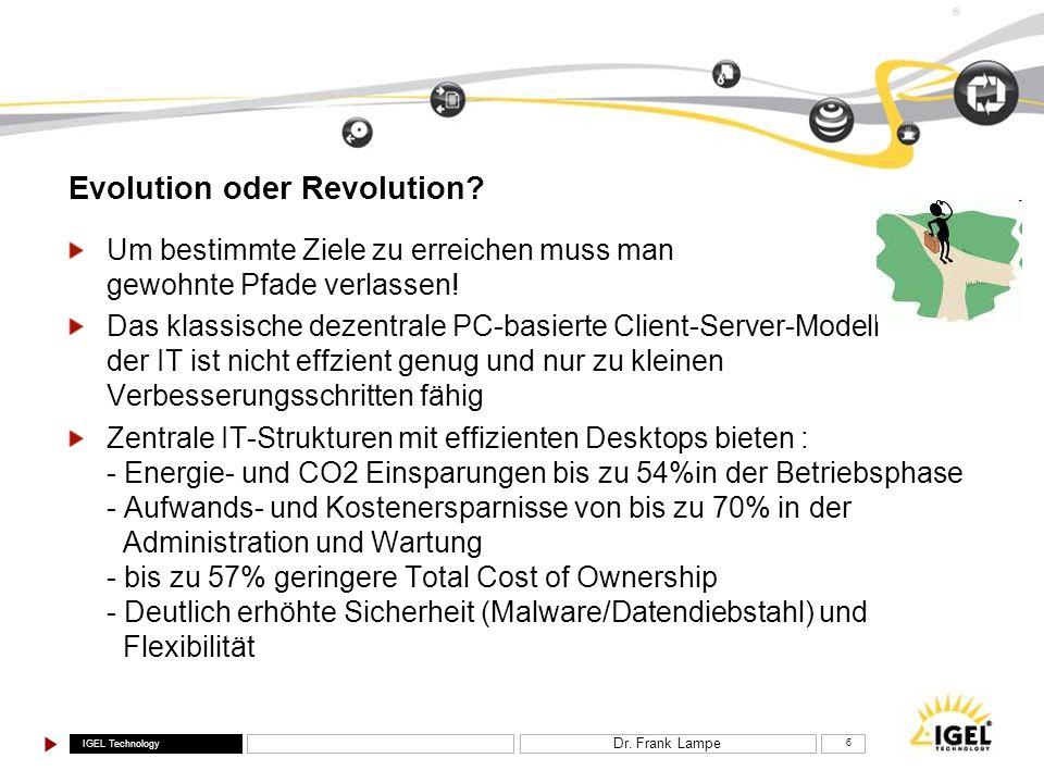 IGEL Technology ® Dr. Frank Lampe 6 Evolution oder Revolution? Um bestimmte Ziele zu erreichen muss man gewohnte Pfade verlassen! Das klassische dezen