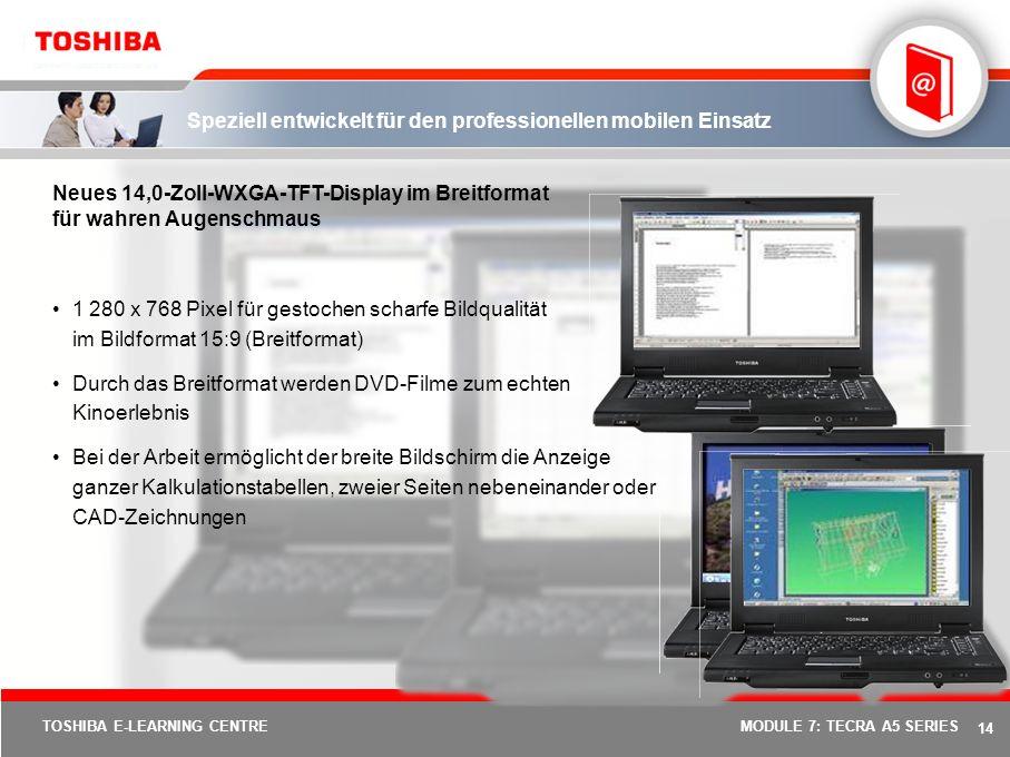 13 TOSHIBA E-LEARNING CENTREMODULE 7: TECRA A5 SERIES Eine neue Dimension mobiler Produktivität Neuer Produktformfaktor mit 14-Zoll-Breitformat zur Un
